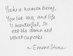 You're a human being, You live once, and life is wonderful, so eat the damn red velvet cupcake. -Emma Stone