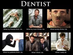 Dentist - what people think I do.