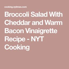 Broccoli Salad With Cheddar and Warm Bacon Vinaigrette Recipe - NYT Cooking