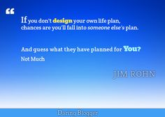 If you don't design your life plan, chances are you'll fall into someone else's plan.  And guess what they have planned for you?  Not much!  ~ Jim Rohn