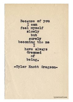 """Because of you, I can feel myself slowly but surely becoming the me I have always dreamed of being."" - Tyler Knott Gregson. #life #love #becauseofyou #beyourself #tylerknottgregson"