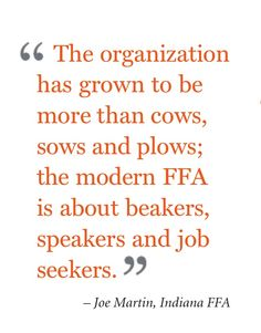 """The organization has grown to be more than cows, sows and plows; the modern FFA is about beakers, speakers and job seekers."" - Joe Martin, Indiana FFA"