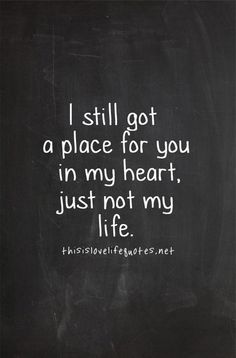 I still got a place for you in my heart just not my life