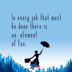 When I feel myself getting overwhelmed, particularly if I'm overwhelmed with tasks that are less-than-glamorous, I think of Mary Poppins and the way she lightened everything during difficult times.  Every day, we must do things that are difficult, things that don't seem fun on the surface. But if we can find even a small element of fun—a co-worker who makes us laugh, something to learn, or puzzle to solve—then the task becomes a little easier. Find the fun, and the job is halfway done.