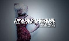 """take me or leave me, i'll never be perfect"" - nicki minaj"