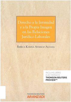 Aparicio Aldana, Rebeca Karina: Derecho a la intimidad y a la propia imagen en las relaciones jurídico laborales. Cizur Menor : Thomson Reuters Aranzadi, 2016, 287 p.