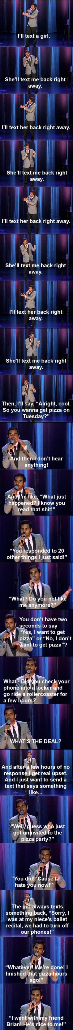 Aziz on texting. The reason girls think this is funny is because it's true. We do that... and usually if we don't text you back right away we're *hoping* you uninvite us to the pizza party. Though, I would never do that to Aziz.