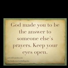 God made you to be the answer to someone else's prayers. Keep your eyes open! Photo by carmeliteatheart