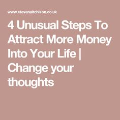 4 Unusual Steps To Attract More Money Into Your Life | Change your thoughts
