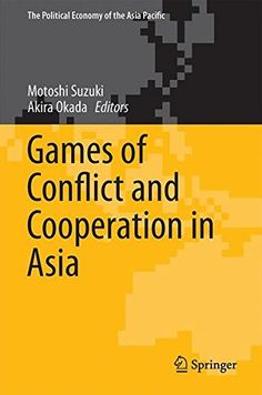 Games of Conflict and Cooperation in Asia (The Political Economy of the Asia Pacific)