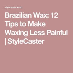 Brazilian Wax: 12 Tips to Make Waxing Less Painful | StyleCaster