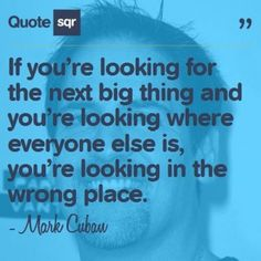 If you're looking for the next big thing and you're looking where everyone else is, you're looking in the wrong place. - Mark Cuban #quotesqr #quotes #motivationalquotes