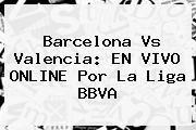 http://tecnoautos.com/wp-content/uploads/imagenes/tendencias/thumbs/barcelona-vs-valencia-en-vivo-online-por-la-liga-bbva.jpg Barcelona vs Valencia. Barcelona vs Valencia: EN VIVO ONLINE por la Liga BBVA, Enlaces, Imágenes, Videos y Tweets - http://tecnoautos.com/actualidad/barcelona-vs-valencia-barcelona-vs-valencia-en-vivo-online-por-la-liga-bbva/