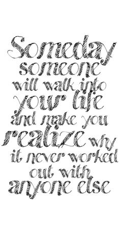 Someday someone will walk into your life and make you realize why it never worked out with anyone else.