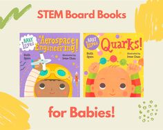 STEM Board Books: Baby Loves Quarks by Ruth Spiro, illustrated by Irene Chan Synopsis Accurate enough to satisfy an expert, yet simple enough for baby, this book explores the basics of particle physics and chemistry – quarks, protons, neutrons, atoms and molecules …