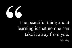 """The beautiful thing about learning is that no one can take it away from you."" B.B. King"