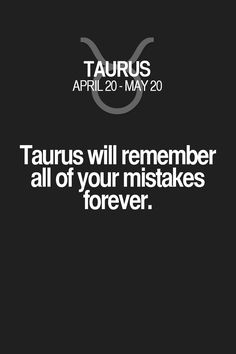 Taurus will remember all of your mistakes forever. Taurus   Taurus Quotes   Taurus Zodiac Signs