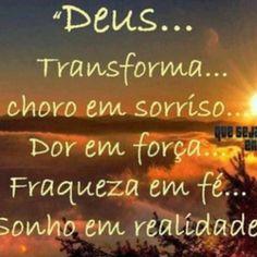 Deus... Transforma choro em sorriso... Dor em força... Fraqueza em fé... Sonho em realidade!