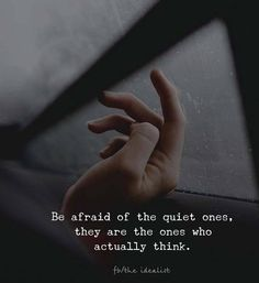 Be afraid of the quiet ones. They are the ones who actually think.