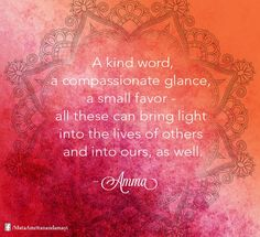 A kind word, a compassionate glance, a small favour - all these  can bring light into the lives of others and into ours as well - Amma