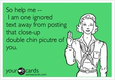 So help me -- I am one ignored text away from posting that close-up double chin picutre of you.