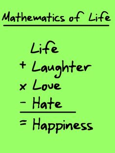 Mathematics of Life  Life +  Laughter x  Love -  Hate =  Happiness