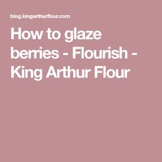 How to glaze berries - Flourish - King Arthur Flour