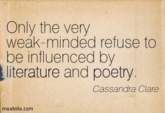 Only the very weak-minded refuse to be influenced by literature and poetry. Cassandra Clare