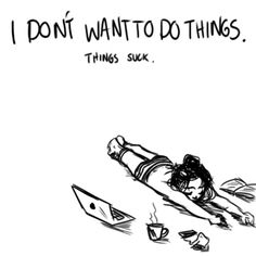 I don't want to do things. Things suck. (YES.)