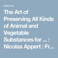 The Art of Preserving All Kinds of Animal and Vegetable Substances for ... : Nicolas Appert : Free Download & Streaming : Internet Archive