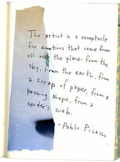 The artist is a receptacle for emotions that come from all over the place: from the sky, from the earth, from a scrap of paper, from a passing shape, from a spider's web.       - Pablo Picasso