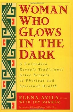 Woman Who Glows in the Dark: A Curandera Reveals Traditional Aztec Secrets of Physical and Spiritual Health I Love Books, Great Books, Books To Read, My Books, Sacred Feminine, Spiritual Health, Reading Levels, Book Lists, Good To Know