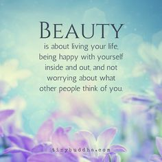 Beauty is about living your life, being happy with yourself inside and out, and not worrying about what other people think of you.