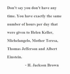 """""""Don't say you don't have any time. You have exactly the same number of hours per day that were given to Helen Keller, Michelangelo, Mother Teresa, Thomas Jefferson, and Albert Einstein."""" - H. Jackson Brown Quote"""