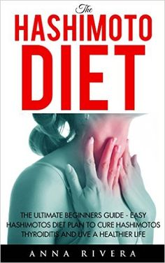 Amazon.com: The Hashimoto Diet: The Ultimate Beginners Guide - Easy Hashimotos Diet Plan To Cure Hashimotos Thyroiditis And Live A Healthier Life (Thyroid, Hypothyroidism, Hashimotos Diet) eBook: Anna Rivera: Kindle Store