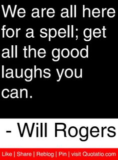We are all here for a spell; get all the good laughs you can. - Will Rogers #quotes #quotations