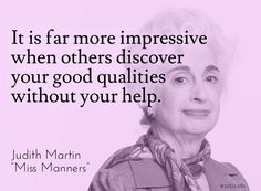 It is far more impressive when others discover your good qualities without your help.   Judith Martin (b. 1938) American author, journalist [a.k.a. Miss Manners] (Attributed)