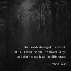 Two roads diverged in a wood, and I - I took the one less travelled by, and that has made all the difference. —Robert Frost
