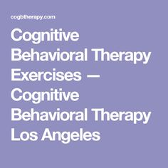Cognitive Behavioral Therapy Exercises — Cognitive Behavioral Therapy Los Angeles