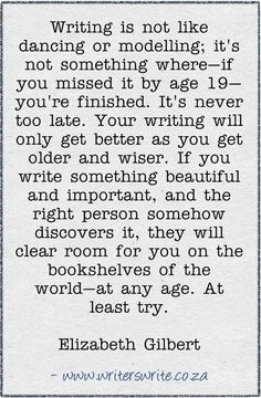 "It's never too late to write... ""Your writing will only get better as you get older and wiser."" Elizabeth Gilbert"