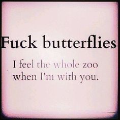 Fuck butterflies. I feel the whole zoo when I'm with you.