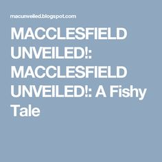 MACCLESFIELD UNVEILED!: MACCLESFIELD UNVEILED!: A Fishy Tale