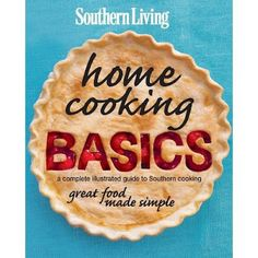 Southern Living Home Cooking Basics - a complete illustrated guide to Southern cooking and great food made simple.