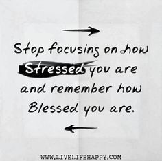 Stop focusing on how stressed you are and remember how blessed you are.