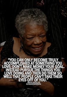 You can only become truly accomplished at something you love. Don't make money your goal. Instead pursue the things you love doing and then do them so well no one can take their eyes off you ~ Maya Angelou #quotes #motivation #inspiration #RIP