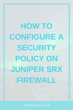 How to configure a security policy on Juniper SRX Firewall - Route My Packet Connection Network, Juniper Networks, Network Engineer, Computer Network, Articles, Diagram, Technology, Learning, Tips
