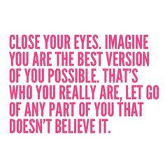 Chiudi gli occhi, immagina di essere la migliore versione di te quanto più possibile. E' veramente ciò che tu sei, lascia andare qualsiasi parte di te che non ci crede. (tradotto col mio pessimo inglese ma credo d'aver colto il senso)