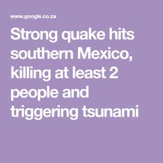 Strong quake hits southern Mexico, killing at least 2 people and triggering tsunami Salina Cruz, Tsunami Warning, Oaxaca City, Public Security, Earth Surface, Sea Level Rise, Mountain Village, Mexico City, Southern