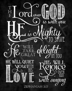 The Lord your God is with you. He is mighty to save. He will take great delight in you. He will quiet you with His Love. He will rejoice over you with singing. Zephaniah 3:7
