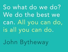 """So what do we do? We do the best we can. All you can do, is all you can do."" -John Bytheway"